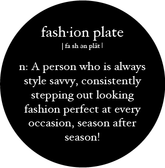 fash·ion plate: A person who is always style savvy, consistently stepping out looking fashion perfect at every occasion, season after season!
